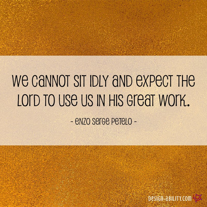 We Cannot Sit Idly and Expect the Lord to Use Us